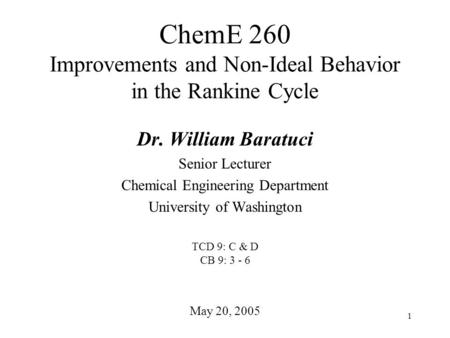 1 ChemE 260 Improvements and Non-Ideal Behavior in the Rankine Cycle May 20, 2005 Dr. William Baratuci Senior Lecturer Chemical Engineering Department.
