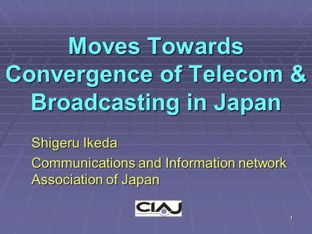 1 Moves Towards Convergence of Telecom & Broadcasting in Japan Shigeru Ikeda Communications and Information network Association of Japan.