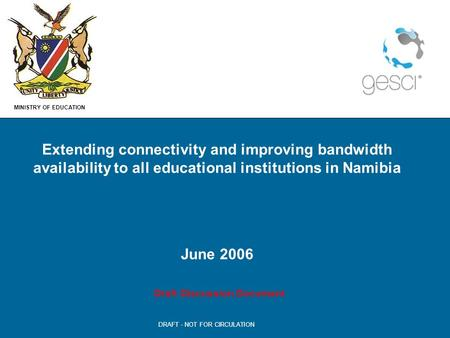 MINISTRY OF EDUCATION DRAFT - NOT FOR CIRCULATION Extending connectivity and improving bandwidth availability to all educational institutions in Namibia.