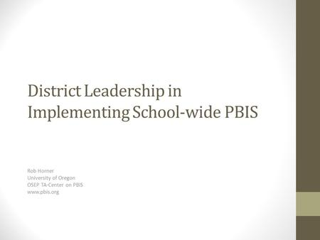 District Leadership in Implementing School-wide PBIS Rob Horner University of Oregon OSEP TA-Center on PBIS www.pbis.org.