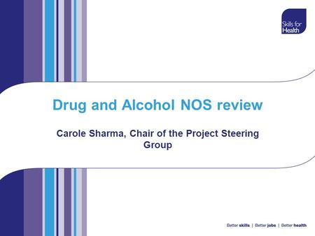Drug and Alcohol NOS review Carole Sharma, Chair of the Project Steering Group.