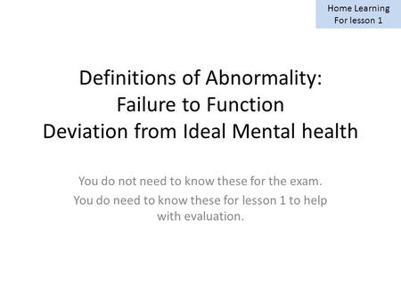 Definitions of Abnormality: Failure to Function Deviation from Ideal Mental health You do not need to know these for the exam. You do need to know these.