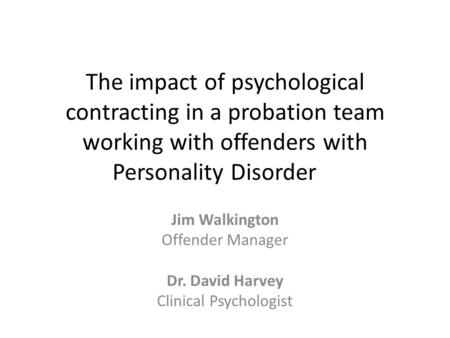 The impact of psychological contracting in a probation team working with offenders with Personality Disorder Jim Walkington Offender Manager Dr. David.