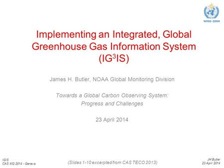 IGIS CAS MG 2014 - Geneva JH Butler 23 April 2014 Implementing an Integrated, Global Greenhouse Gas Information System (IG 3 IS) James H. Butler, NOAA.