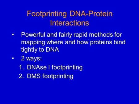 Footprinting DNA-Protein Interactions Powerful and fairly rapid methods for mapping where and how proteins bind tightly to DNA 2 ways: 1.DNAse I footprinting.