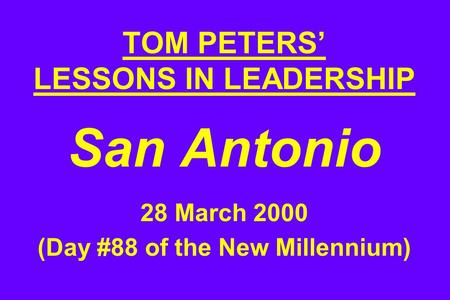 TOM PETERS' LESSONS IN <strong>LEADERSHIP</strong> San Antonio 28 March 2000 (Day #88 <strong>of</strong> the New Millennium)