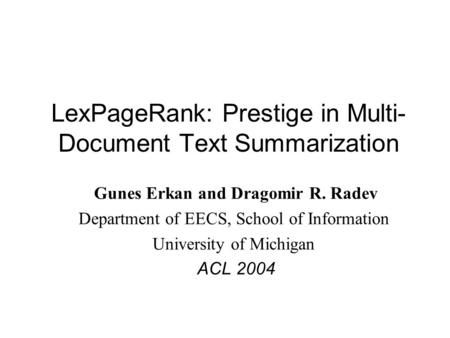 LexPageRank: Prestige in Multi- Document Text Summarization Gunes Erkan and Dragomir R. Radev Department of EECS, School of Information University of Michigan.