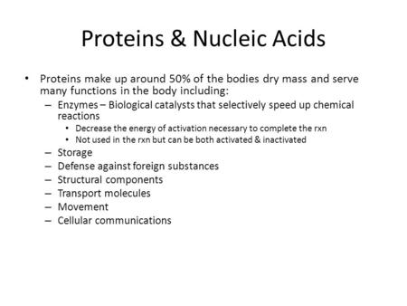 Proteins & Nucleic Acids Proteins make up around 50% of the bodies dry mass and serve many functions in the body including: – Enzymes – Biological catalysts.