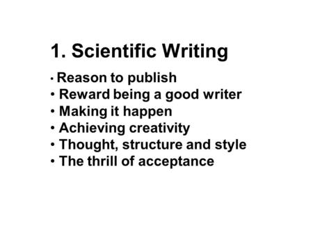 1. Scientific Writing Reason to publish Reward being a good writer Making it happen Achieving creativity Thought, structure and style The thrill of acceptance.