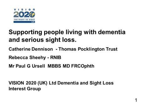 1 Supporting people living with dementia and serious sight loss. Catherine Dennison - Thomas Pocklington Trust Rebecca Sheehy - RNIB Mr Paul G Ursell MBBS.