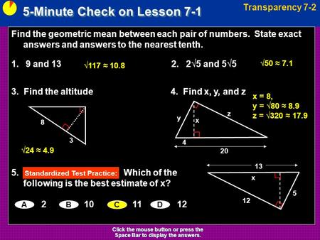 5-Minute Check on Lesson 7-1 Transparency 7-2 Click the mouse button or press the Space Bar to display the answers. Find the geometric mean between each.