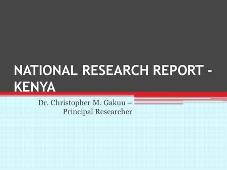 NATIONAL RESEARCH REPORT - KENYA Dr. Christopher M. Gakuu – Principal Researcher.