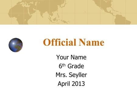 Official Name Your Name 6 th Grade Mrs. Seyller April 2013.
