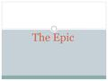 "The Epic. What is an epic? ""An epic is a long narrative poem about a larger- than-life hero who is engaged in a dangerous journey, or quest, that is important."