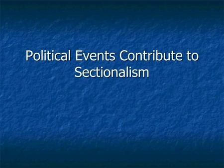 Political Events Contribute to Sectionalism. Sectionalism The act of placing the interests of one region over the good of the country The act of placing.