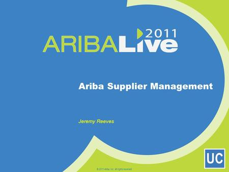 UC Ariba Supplier Management Jeremy Reeves © 2011 Ariba, Inc. All rights reserved.