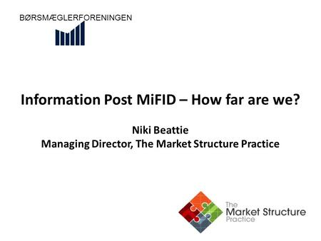 Information Post MiFID – How far are we? Niki Beattie Managing Director, The Market Structure Practice BØRSMÆGLERFORENINGEN.