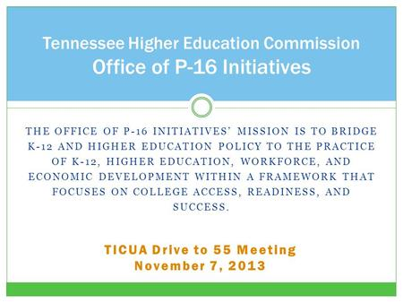 THE OFFICE OF P-16 INITIATIVES' MISSION IS TO BRIDGE K-12 AND HIGHER EDUCATION POLICY TO THE PRACTICE OF K-12, HIGHER EDUCATION, WORKFORCE, AND ECONOMIC.