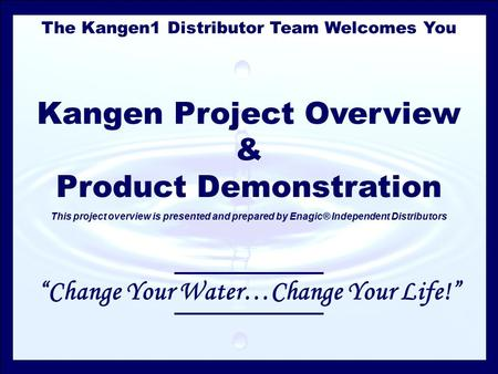The Kangen1 Distributor Team Welcomes You Kangen Project Overview & Product Demonstration This project overview is presented and prepared by Enagic® Independent.
