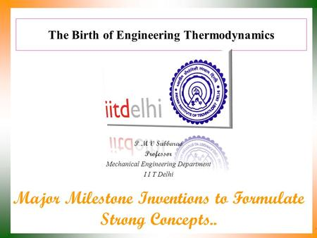 The Birth of Engineering Thermodynamics P M V Subbarao Professor Mechanical Engineering Department I I T Delhi Major Milestone Inventions to Formulate.