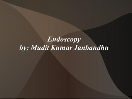 Endoscopy by: Mudit Kumar Janbandhu. What is Endoscopy A medical procedure that uses tube-like instruments that are put into the body to look inside This.
