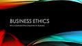 BUSINESS ETHICS Why is Business Ethics important in Business.