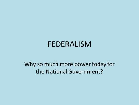 FEDERALISM Why so much more power today for the National Government?