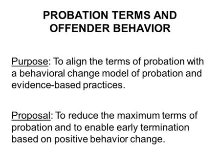 PROBATION TERMS AND OFFENDER BEHAVIOR Purpose: To align the terms of probation with a behavioral change model of probation and evidence-based practices.