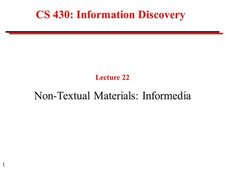 1 CS 430: Information Discovery Lecture 22 Non-Textual Materials: Informedia.