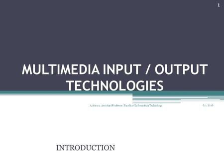 MULTIMEDIA INPUT / OUTPUT TECHNOLOGIES INTRODUCTION 6/1/2016 1 A.Aruna, Assistant Professor, Faculty of Information Technology.