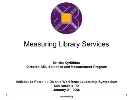 Www.arl.org Measuring Library Services Initiative to Recruit a Diverse Workforce Leadership Symposium San Antonio, TX January 21, 2006 Martha Kyrillidou.