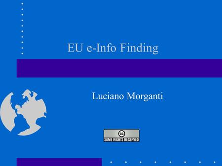 EU e-Info Finding Luciano Morganti. CoE 16/03/2006 Advanced EU e-Fact Finding L.MORGANTI About this Presentation 1.Define the rationale behind this Presentation.