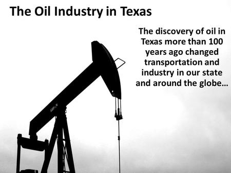 The Oil Industry in Texas The discovery of oil in Texas more than 100 years ago changed transportation and industry in our state and around the globe…