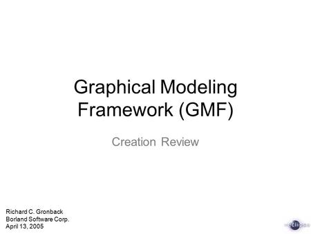 Graphical Modeling Framework (GMF) Creation Review Richard C. Gronback Borland Software Corp. April 13, 2005.