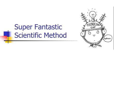 Super Fantastic Scientific Method. What is the scientific method? It is a step by step procedure of scientific problem solving. Similar to a recipie for.