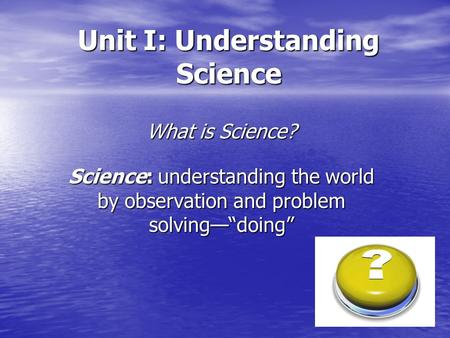 "Unit I: Understanding Science What is Science? Science: understanding the world by observation and problem solving—""doing"""