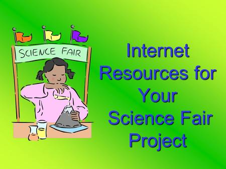 Internet Resources for Your Science Fair Project.