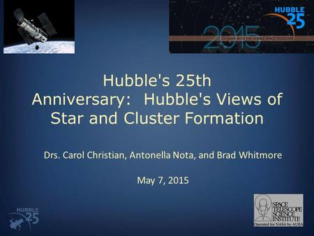 Hubble's 25th Anniversary: Hubble's Views of Star and Cluster Formation Drs. Carol Christian, Antonella Nota, and Brad Whitmore May 7, 2015.