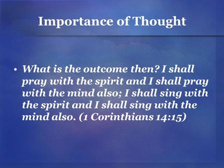 Importance of Thought What is the outcome then? I shall pray with the spirit and I shall pray with the mind also; I shall sing with the spirit and I shall.
