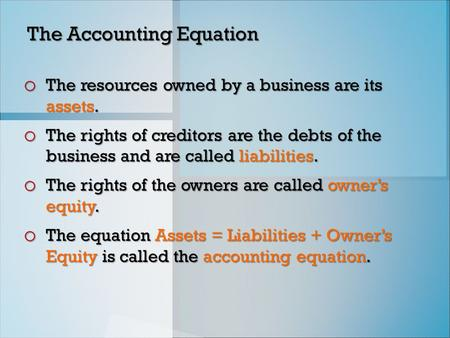 The Accounting Equation o The resources owned by a business are its assets. o The rights of creditors are the debts of the business and are called liabilities.