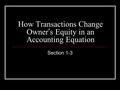 How Transactions Change Owner ' s Equity in an Accounting Equation Section 1-3.