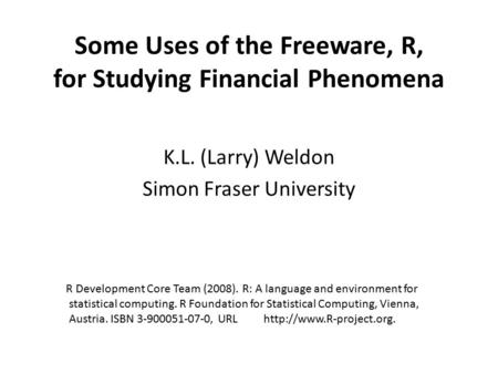 Some Uses of the Freeware, R, for Studying Financial Phenomena K.L. (Larry) Weldon Simon Fraser University R Development Core Team (2008). R: A language.