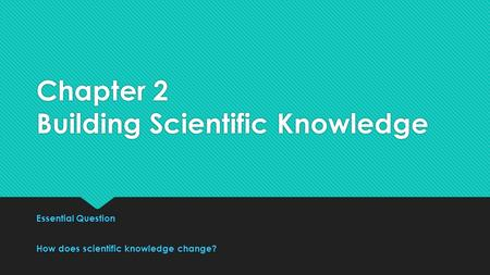 Chapter 2 Building Scientific Knowledge Essential Question How does scientific knowledge change? Essential Question How does scientific knowledge change?