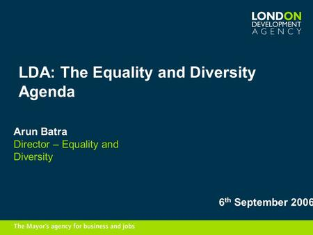 LDA: The Equality and Diversity Agenda Arun Batra Director – Equality and Diversity 6 th September 2006.