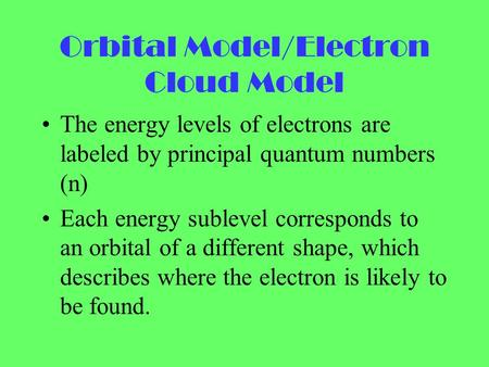 Orbital Model/Electron Cloud Model The energy levels of electrons are labeled by principal quantum numbers (n) Each energy sublevel corresponds to an orbital.