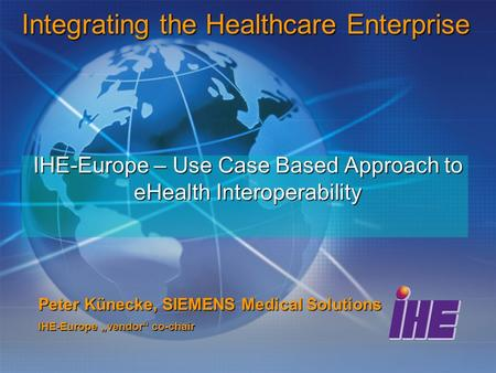 "IHE-Europe – Use Case Based Approach to eHealth Interoperability Peter Künecke, SIEMENS Medical Solutions IHE-Europe ""vendor"" co-chair Integrating the."
