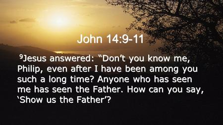 "John 14:9-11 9 Jesus answered: ""Don't you know me, Philip, even after I have been among you such a long time? Anyone who has seen me has seen the Father."