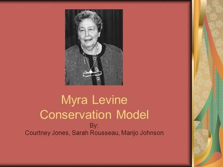 Myra Levine <strong>Conservation</strong> Model By: Courtney Jones, Sarah Rousseau, Marijo Johnson.