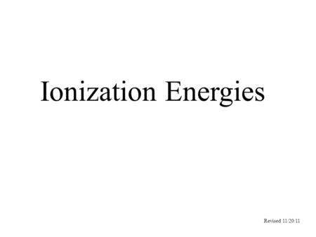 Ionization Energies Revised 11/20/11. Ionization energy The energy needed to remove an electron completely from at atom. Depends upon …. The attraction.
