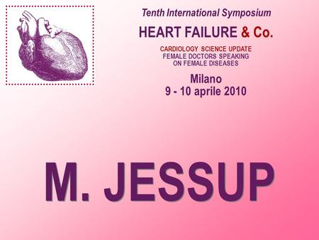 M. JESSUP Tenth International Symposium HEART FAILURE & Co. CARDIOLOGY SCIENCE UPDATE FEMALE DOCTORS SPEAKING ON FEMALE DISEASES Milano 9 - 10 aprile 2010.